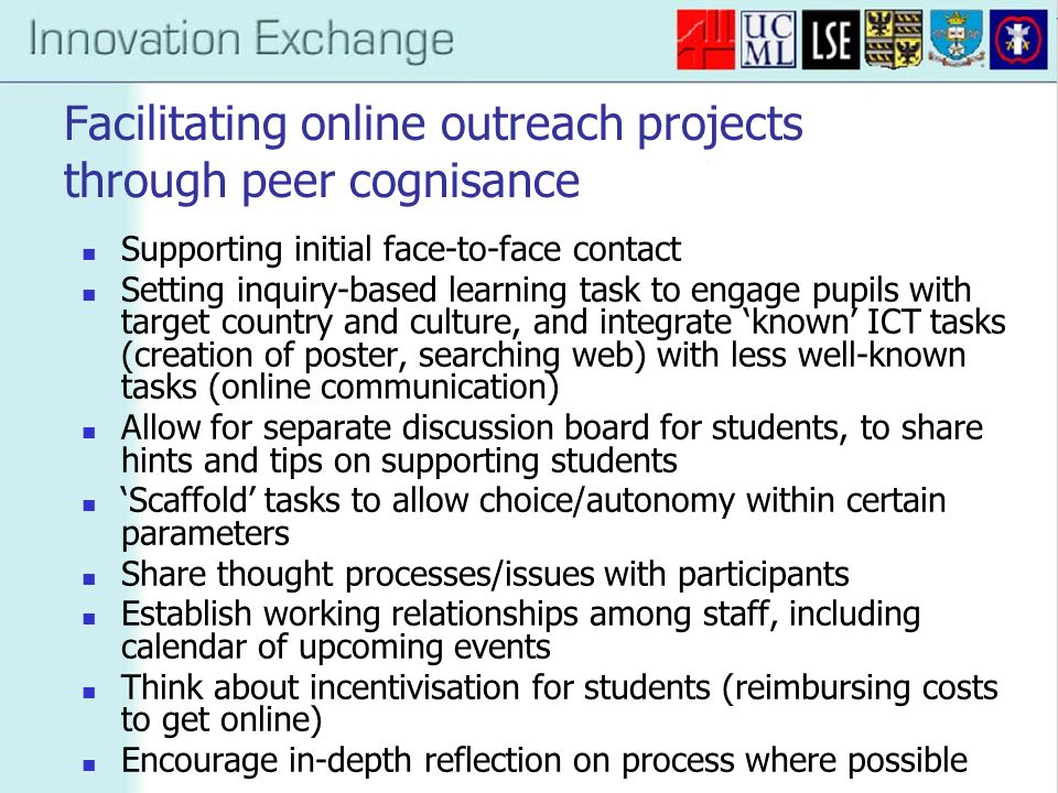 Facilitating online outreach projects through peer cognisance Supporting initial face-to-face contact Setting inquiry-based learning task to engage pupils with target country and culture, and integrate 'known' ICT tasks (creation of poster, searching web) with less well-known tasks (online communication) Allow for separate discussion board for students, to share hints and tips on supporting students 'Scaffold' tasks to allow choice/autonomy within certain parameters Share thought processes/issues with participants Establish working relationships among staff, including calendar of upcoming events Think about incentivisation for students (reimbursing costs to get online) Encourage in-depth reflection on process where possible