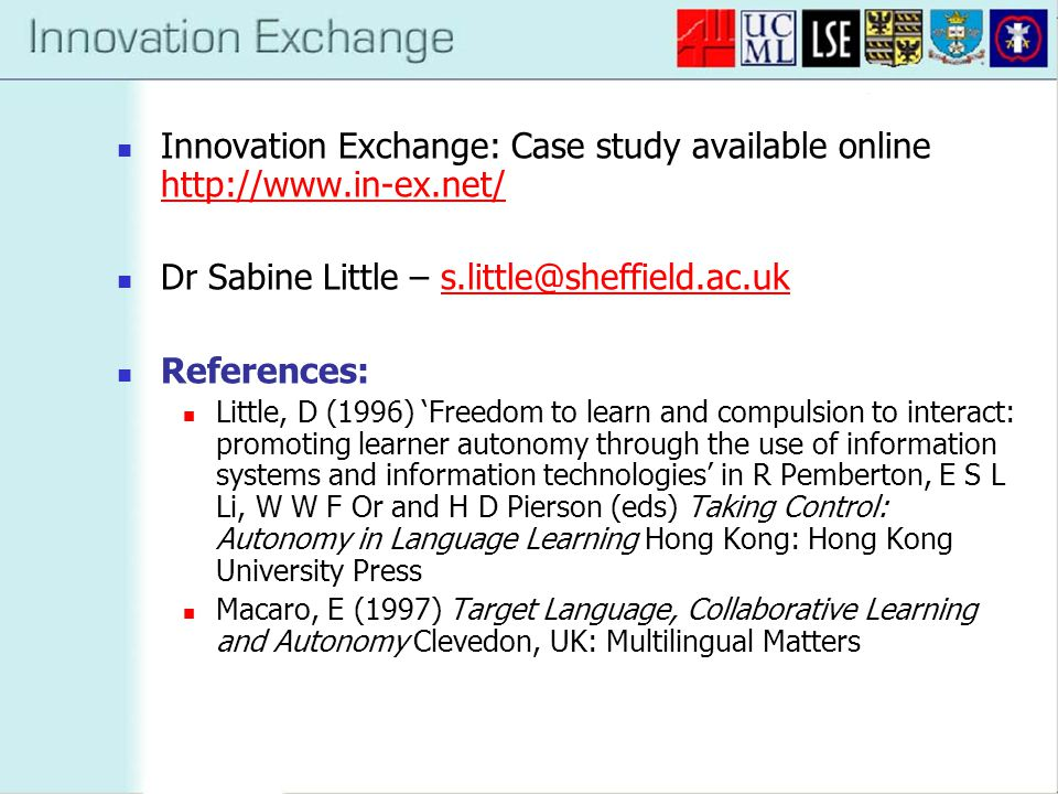 Innovation Exchange: Case study available online http://www.in-ex.net/ http://www.in-ex.net/ Dr Sabine Little – s.little@sheffield.ac.uks.little@sheffield.ac.uk References: Little, D (1996) 'Freedom to learn and compulsion to interact: promoting learner autonomy through the use of information systems and information technologies' in R Pemberton, E S L Li, W W F Or and H D Pierson (eds) Taking Control: Autonomy in Language Learning Hong Kong: Hong Kong University Press Macaro, E (1997) Target Language, Collaborative Learning and Autonomy Clevedon, UK: Multilingual Matters