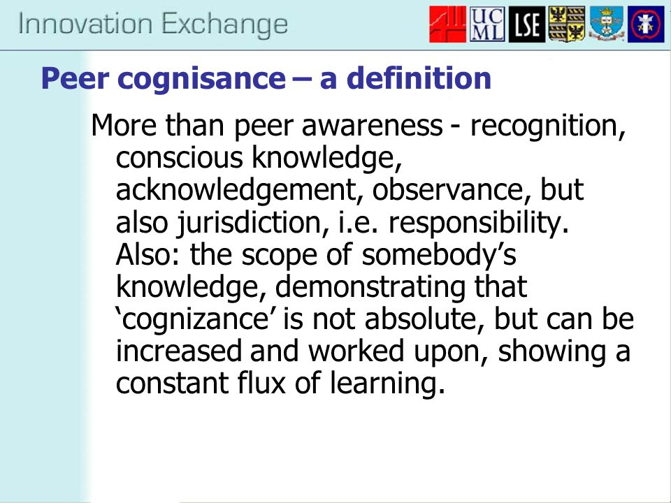 Peer cognisance – a definition More than peer awareness - recognition, conscious knowledge, acknowledgement, observance, but also jurisdiction, i.e. r
