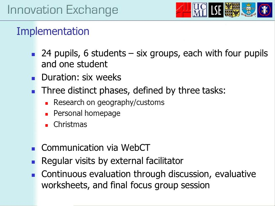 Implementation 24 pupils, 6 students – six groups, each with four pupils and one student Duration: six weeks Three distinct phases, defined by three tasks: Research on geography/customs Personal homepage Christmas Communication via WebCT Regular visits by external facilitator Continuous evaluation through discussion, evaluative worksheets, and final focus group session