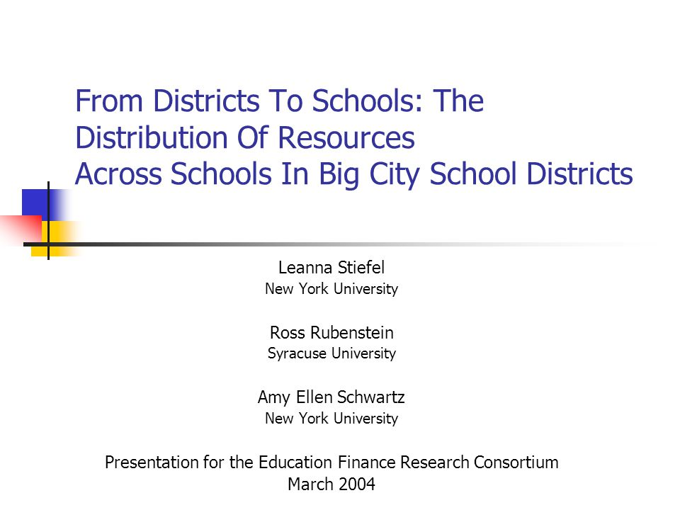 From Districts To Schools: The Distribution Of Resources Across Schools In Big City School Districts Leanna Stiefel New York University Ross Rubenstein Syracuse University Amy Ellen Schwartz New York University Presentation for the Education Finance Research Consortium March 2004