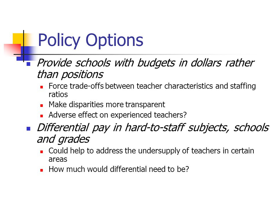 Policy Options Provide schools with budgets in dollars rather than positions Force trade-offs between teacher characteristics and staffing ratios Make disparities more transparent Adverse effect on experienced teachers.