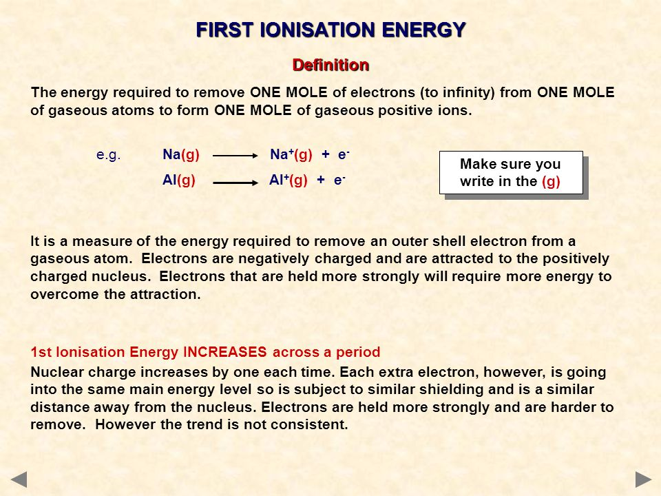 FIRST IONISATION ENERGY It is a measure of the energy required to remove an outer shell electron from a gaseous atom.