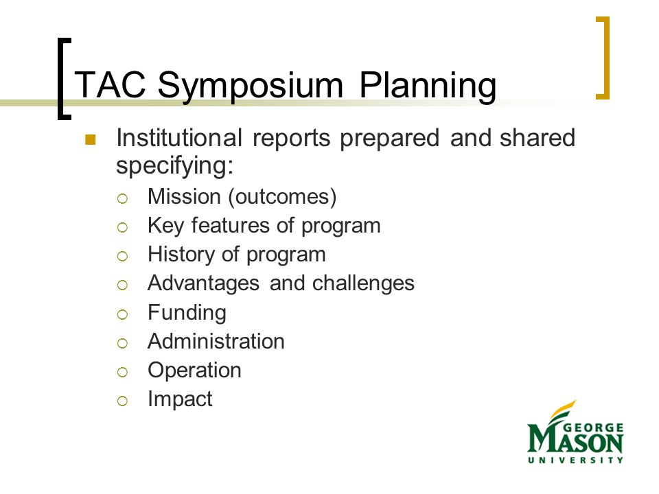 TAC Symposium Planning Institutional reports prepared and shared specifying:  Mission (outcomes)  Key features of program  History of program  Advantages and challenges  Funding  Administration  Operation  Impact