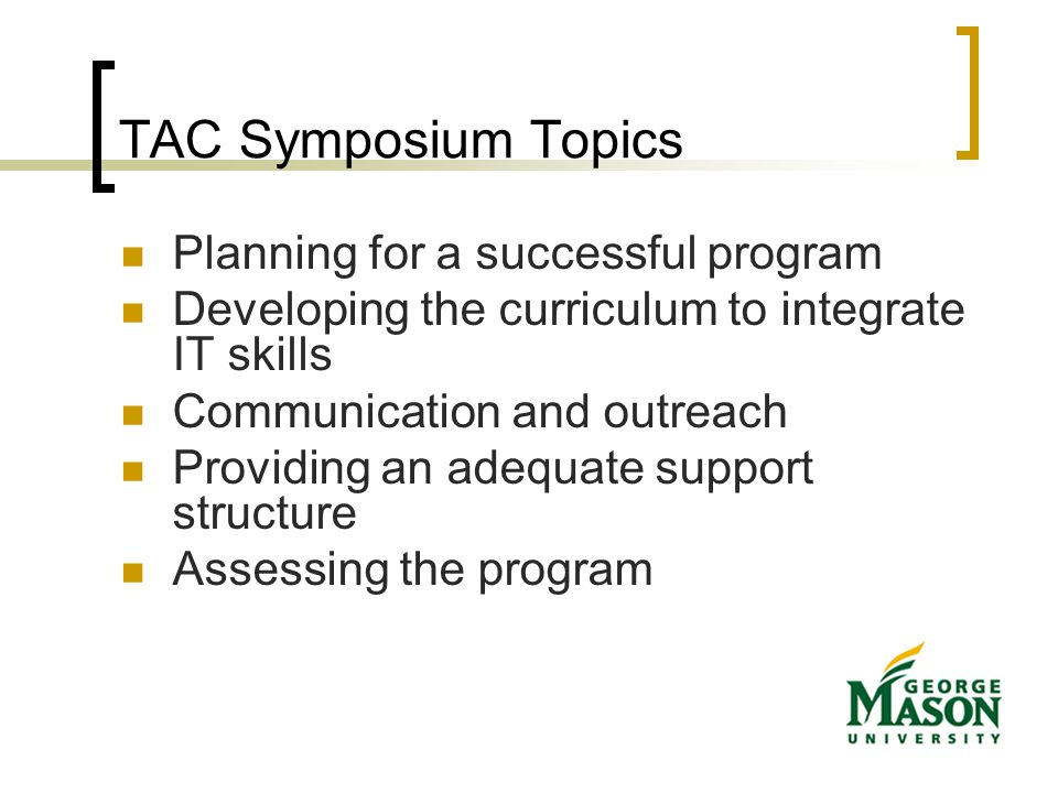 TAC Symposium Topics Planning for a successful program Developing the curriculum to integrate IT skills Communication and outreach Providing an adequate support structure Assessing the program