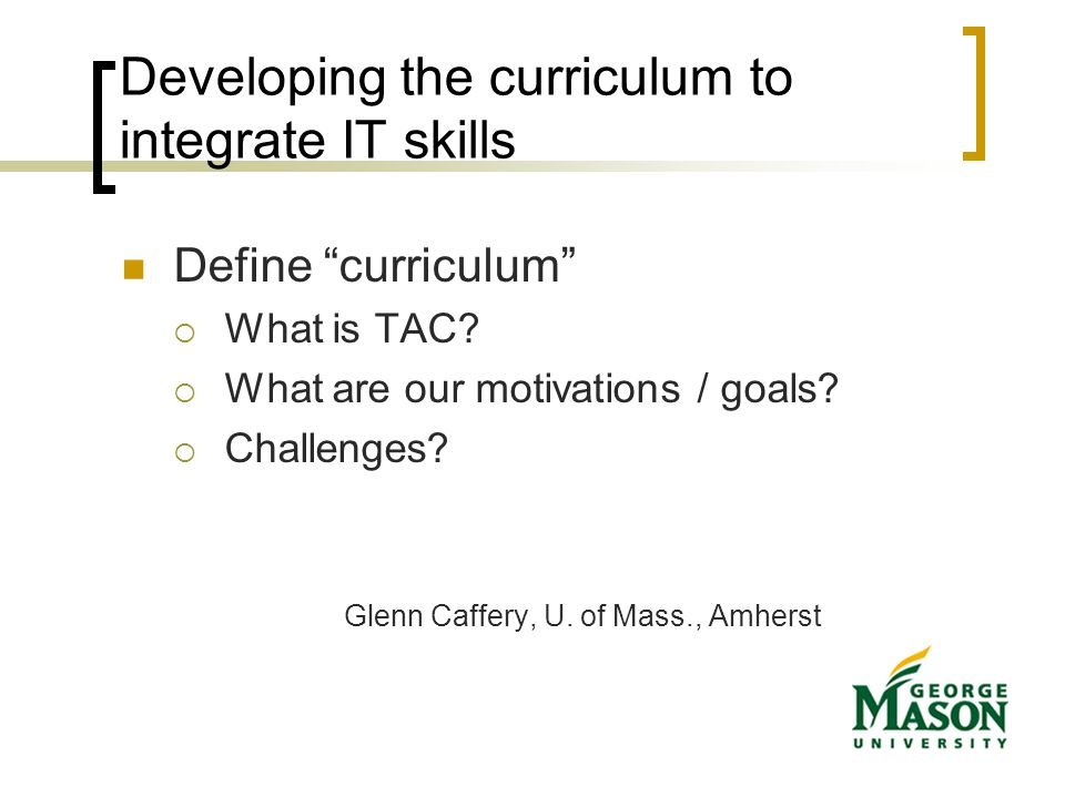 Developing the curriculum to integrate IT skills Define curriculum  What is TAC.