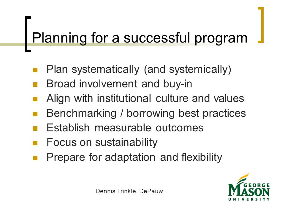 Planning for a successful program Plan systematically (and systemically) Broad involvement and buy-in Align with institutional culture and values Benchmarking / borrowing best practices Establish measurable outcomes Focus on sustainability Prepare for adaptation and flexibility Dennis Trinkle, DePauw