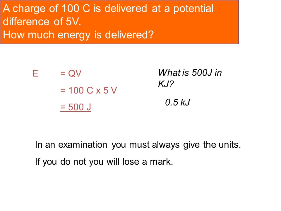 A charge of 100 C is delivered at a potential difference of 5V. How much energy is delivered? E= QV = 100 C x 5 V = 500 J In an examination you must a