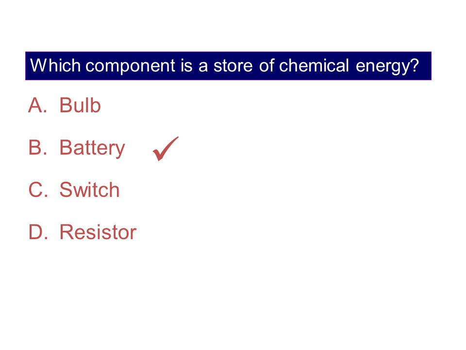 Which component is a store of chemical energy? A.Bulb B.Battery C.Switch D.Resistor