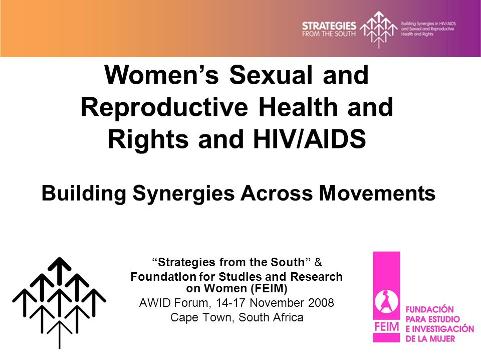 Building Synergies Across Movements Strategies from the South & Foundation for Studies and Research on Women (FEIM) AWID Forum, 14-17 November 2008 Cape Town, South Africa Women's Sexual and Reproductive Health and Rights and HIV/AIDS
