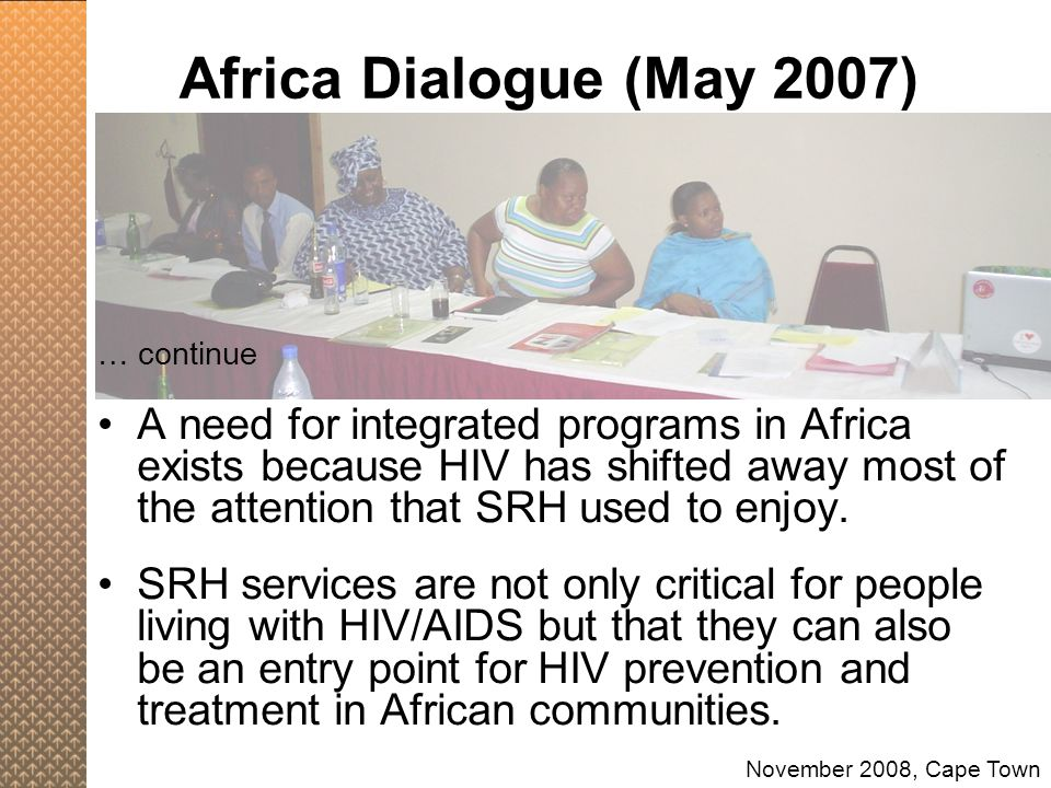 Africa Dialogue (May 2007) … continue A need for integrated programs in Africa exists because HIV has shifted away most of the attention that SRH used
