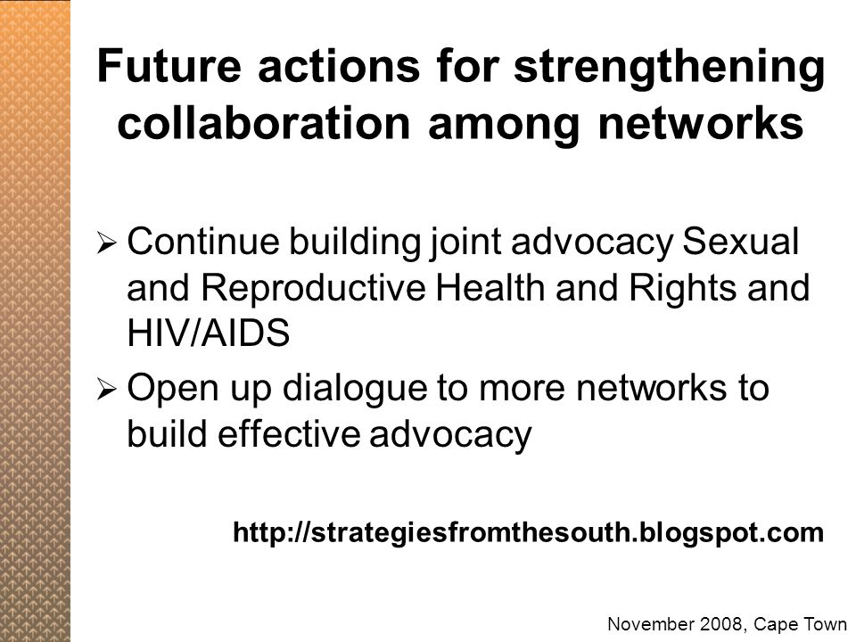 Future actions for strengthening collaboration among networks  Continue building joint advocacy Sexual and Reproductive Health and Rights and HIV/AIDS  Open up dialogue to more networks to build effective advocacy November 2008, Cape Town http://strategiesfromthesouth.blogspot.com