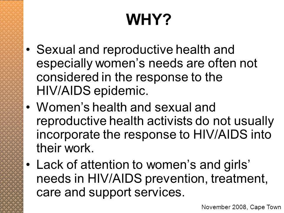 Sexual and reproductive health and especially women's needs are often not considered in the response to the HIV/AIDS epidemic. Women's health and sexu