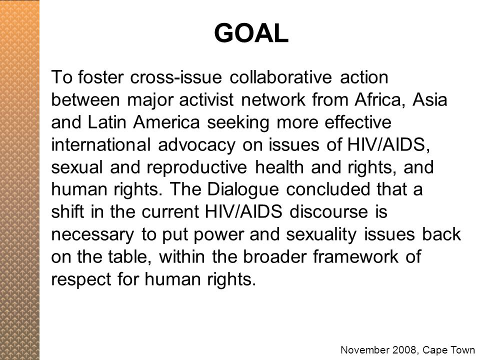 To foster cross-issue collaborative action between major activist network from Africa, Asia and Latin America seeking more effective international advocacy on issues of HIV/AIDS, sexual and reproductive health and rights, and human rights.