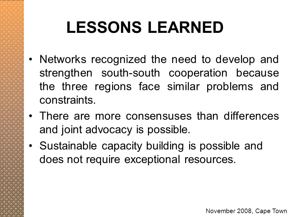 LESSONS LEARNED Networks recognized the need to develop and strengthen south-south cooperation because the three regions face similar problems and con