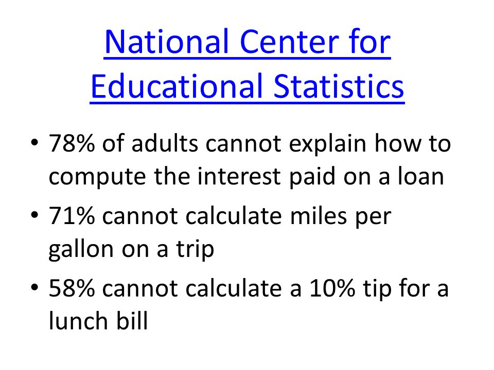 National Center for Educational Statistics 78% of adults cannot explain how to compute the interest paid on a loan 71% cannot calculate miles per gall