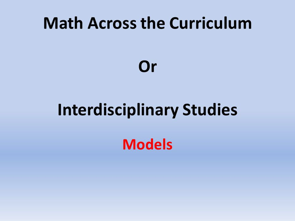 Math Across the Curriculum Or Interdisciplinary Studies Models