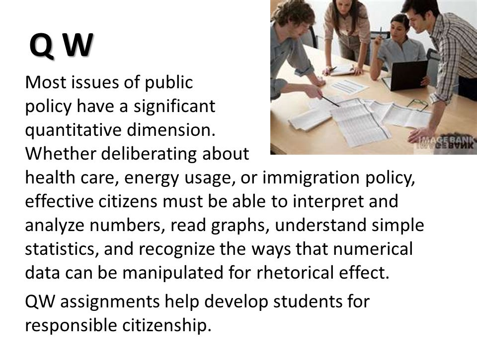 Q W Most issues of public policy have a significant quantitative dimension. Whether deliberating about health care, energy usage, or immigration polic