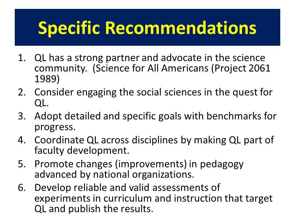 Specific Recommendations 1.QL has a strong partner and advocate in the science community. (Science for All Americans (Project 2061 1989) 2.Consider en
