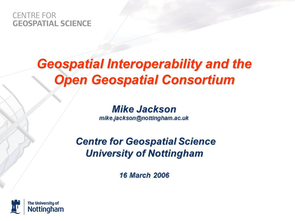 Geospatial Interoperability and the Open Geospatial Consortium Mike Jackson mike.jackson@nottingham.ac.uk Centre for Geospatial Science University of Nottingham 16 March 2006