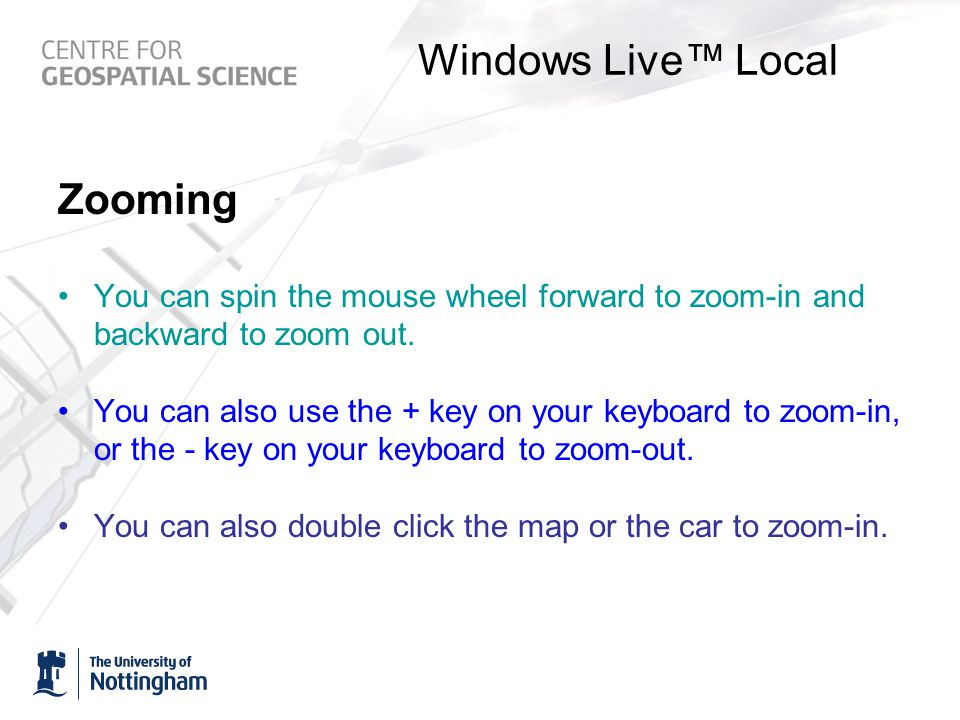 Windows Live™ Local Zooming You can spin the mouse wheel forward to zoom-in and backward to zoom out.