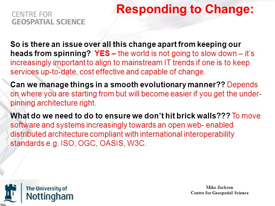 Mike Jackson Centre for Geospatial Science Responding to Change: So is there an issue over all this change apart from keeping our heads from spinning.