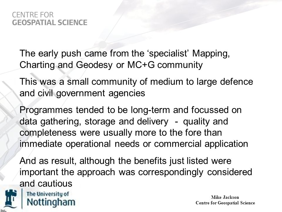 Mike Jackson Centre for Geospatial Science The early push came from the 'specialist' Mapping, Charting and Geodesy or MC+G community This was a small community of medium to large defence and civil government agencies Programmes tended to be long-term and focussed on data gathering, storage and delivery - quality and completeness were usually more to the fore than immediate operational needs or commercial application And as result, although the benefits just listed were important the approach was correspondingly considered and cautious