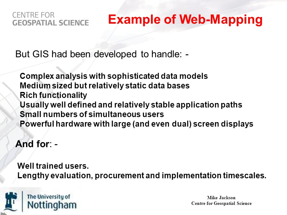 Mike Jackson Centre for Geospatial Science Example of Web-Mapping But GIS had been developed to handle: - Complex analysis with sophisticated data models Medium sized but relatively static data bases Rich functionality Usually well defined and relatively stable application paths Small numbers of simultaneous users Powerful hardware with large (and even dual) screen displays And for: - Well trained users.