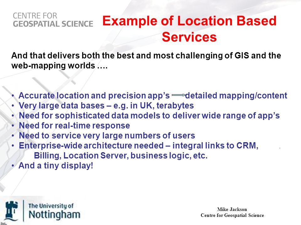 Mike Jackson Centre for Geospatial Science Example of Location Based Services And that delivers both the best and most challenging of GIS and the web-mapping worlds ….