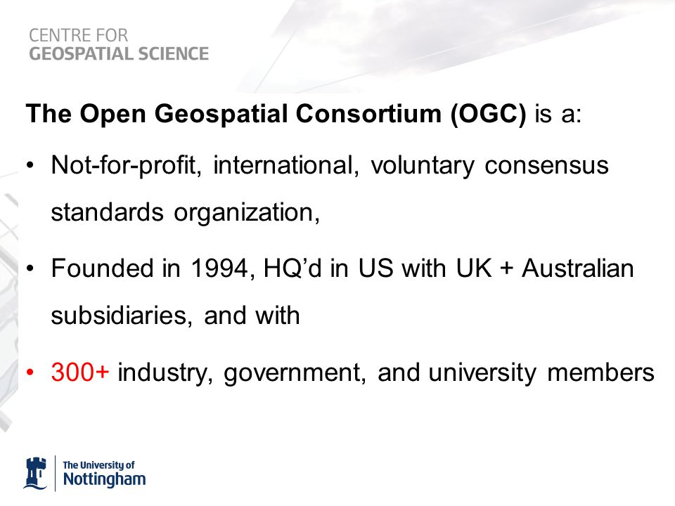 The Open Geospatial Consortium (OGC) is a: Not-for-profit, international, voluntary consensus standards organization, Founded in 1994, HQ'd in US with UK + Australian subsidiaries, and with 300+ industry, government, and university members