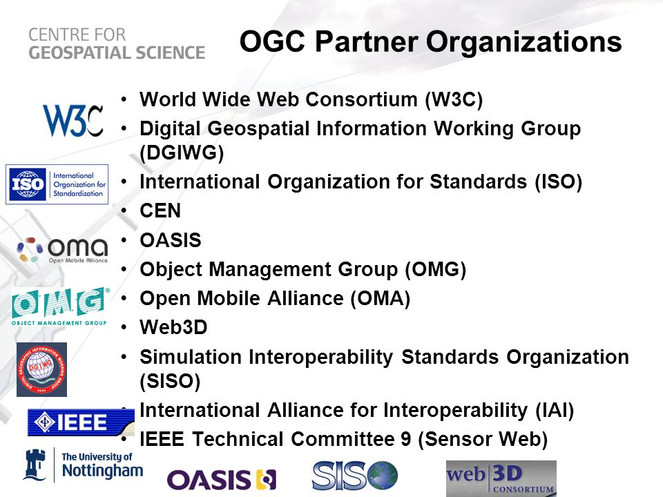 OGC Partner Organizations World Wide Web Consortium (W3C) Digital Geospatial Information Working Group (DGIWG) International Organization for Standards (ISO) CEN OASIS Object Management Group (OMG) Open Mobile Alliance (OMA) Web3D Simulation Interoperability Standards Organization (SISO) International Alliance for Interoperability (IAI) IEEE Technical Committee 9 (Sensor Web)