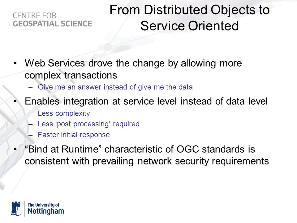 From Distributed Objects to Service Oriented Web Services drove the change by allowing more complex transactions –Give me an answer instead of give me the data Enables integration at service level instead of data level –Less complexity –Less 'post processing' required –Faster initial response Bind at Runtime characteristic of OGC standards is consistent with prevailing network security requirements