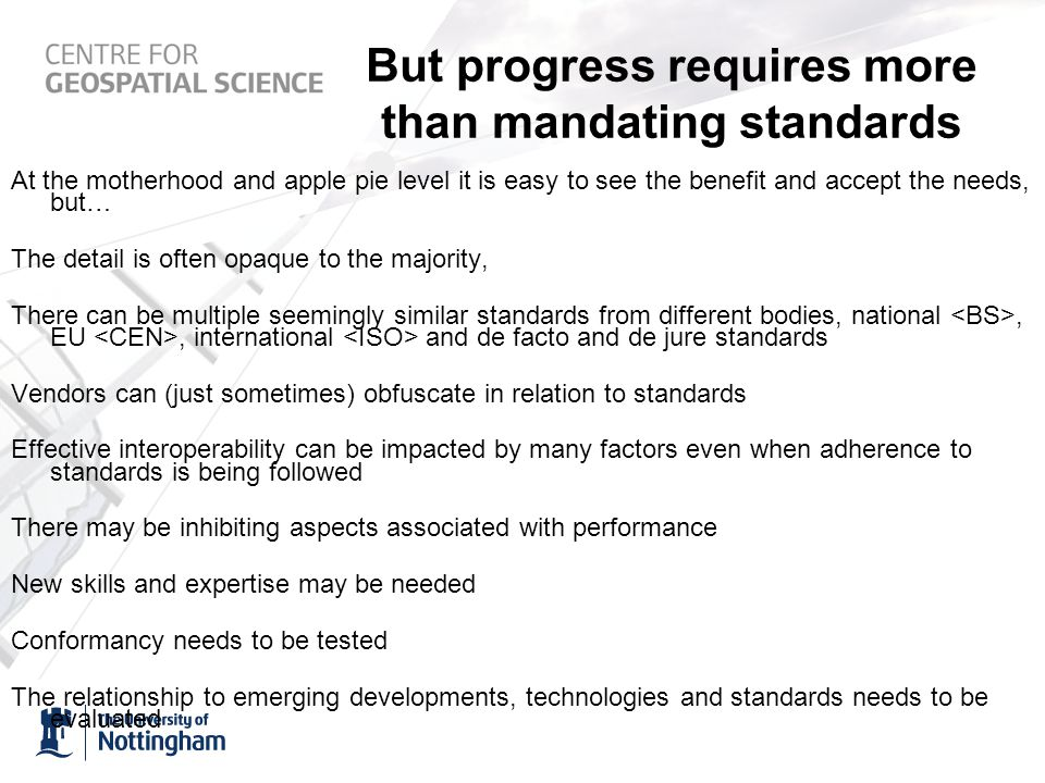But progress requires more than mandating standards At the motherhood and apple pie level it is easy to see the benefit and accept the needs, but… The detail is often opaque to the majority, There can be multiple seemingly similar standards from different bodies, national, EU, international and de facto and de jure standards Vendors can (just sometimes) obfuscate in relation to standards Effective interoperability can be impacted by many factors even when adherence to standards is being followed There may be inhibiting aspects associated with performance New skills and expertise may be needed Conformancy needs to be tested The relationship to emerging developments, technologies and standards needs to be evaluated