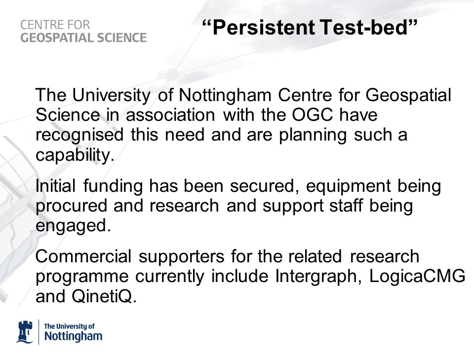 Persistent Test-bed The University of Nottingham Centre for Geospatial Science in association with the OGC have recognised this need and are planning such a capability.