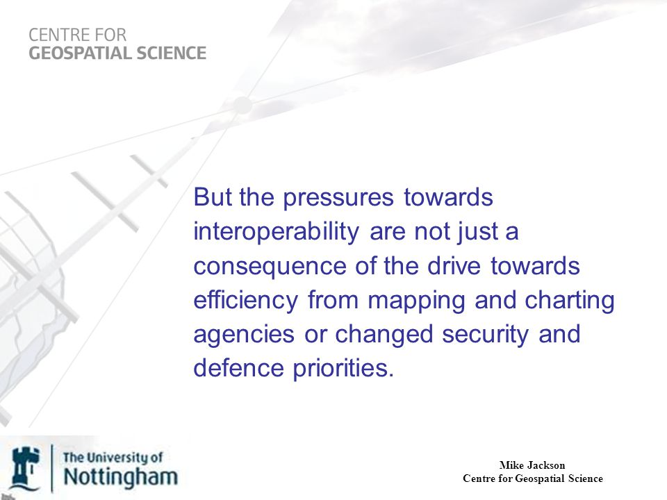 Mike Jackson Centre for Geospatial Science But the pressures towards interoperability are not just a consequence of the drive towards efficiency from mapping and charting agencies or changed security and defence priorities.