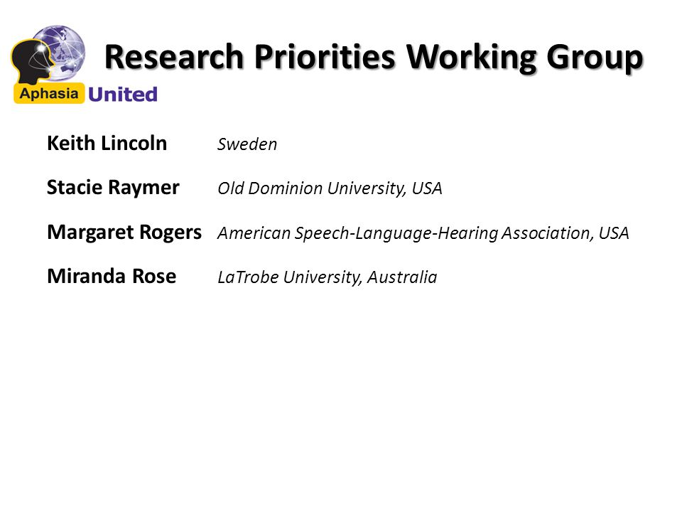 Research Priorities Working Group Keith Lincoln Sweden Stacie Raymer Old Dominion University, USA Margaret Rogers American Speech-Language-Hearing Association, USA Miranda Rose LaTrobe University, Australia