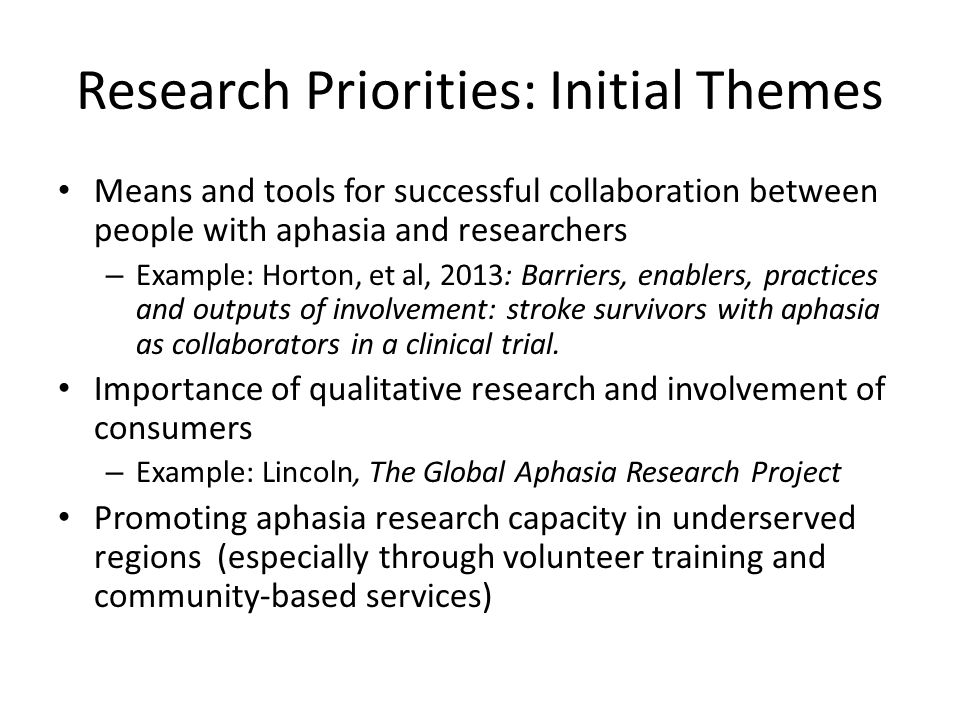 Research Priorities: Initial Themes Means and tools for successful collaboration between people with aphasia and researchers – Example: Horton, et al, 2013: Barriers, enablers, practices and outputs of involvement: stroke survivors with aphasia as collaborators in a clinical trial.