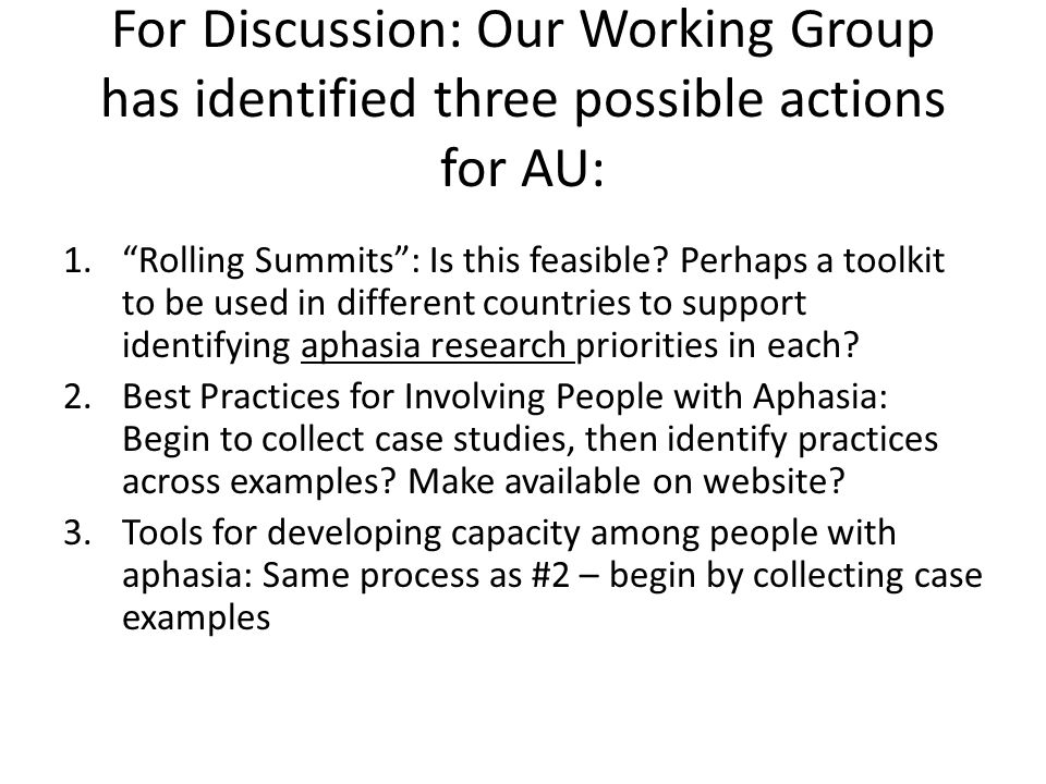 Discussion Of the three identified actions (rolling summits, best practices, toolkit for research capacity in persons with aphasia): – Is there one that should be targeted first.