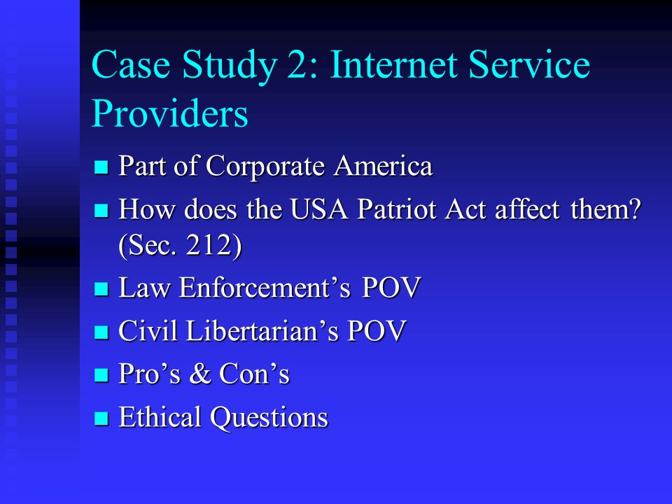 Case Study 2: Internet Service Providers Part of Corporate America Part of Corporate America How does the USA Patriot Act affect them? (Sec. 212) How