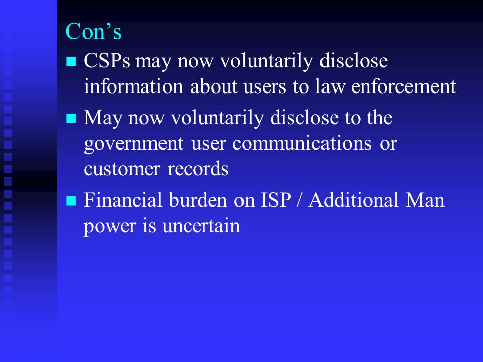 Con's CSPs may now voluntarily disclose information about users to law enforcement May now voluntarily disclose to the government user communications