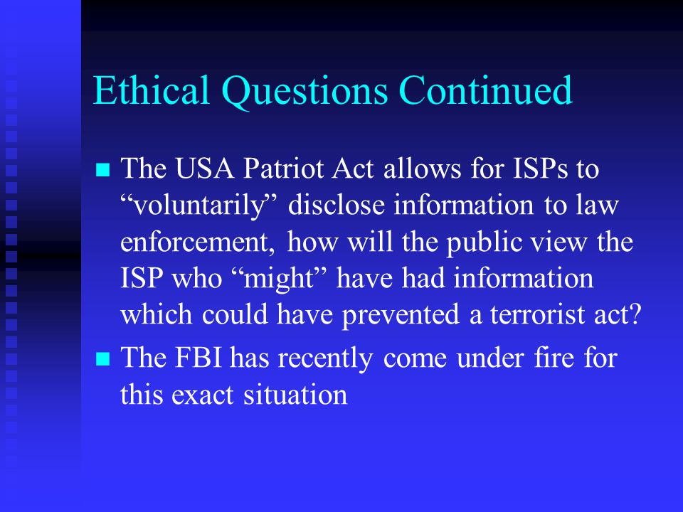 """Ethical Questions Continued The USA Patriot Act allows for ISPs to """"voluntarily"""" disclose information to law enforcement, how will the public view the"""