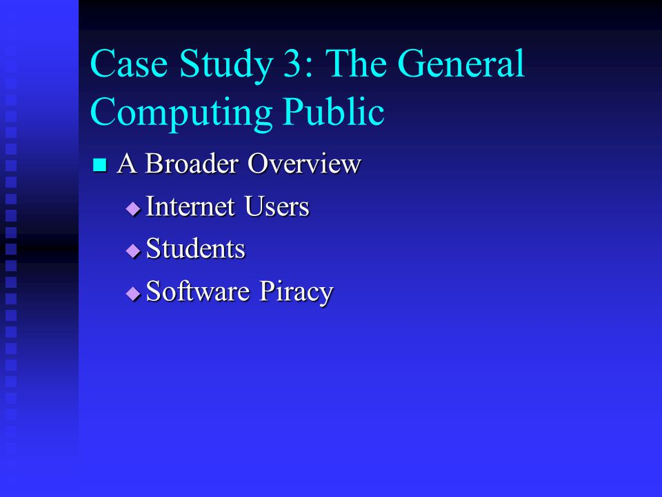 Case Study 3: The General Computing Public A Broader Overview A Broader Overview  Internet Users  Students  Software Piracy