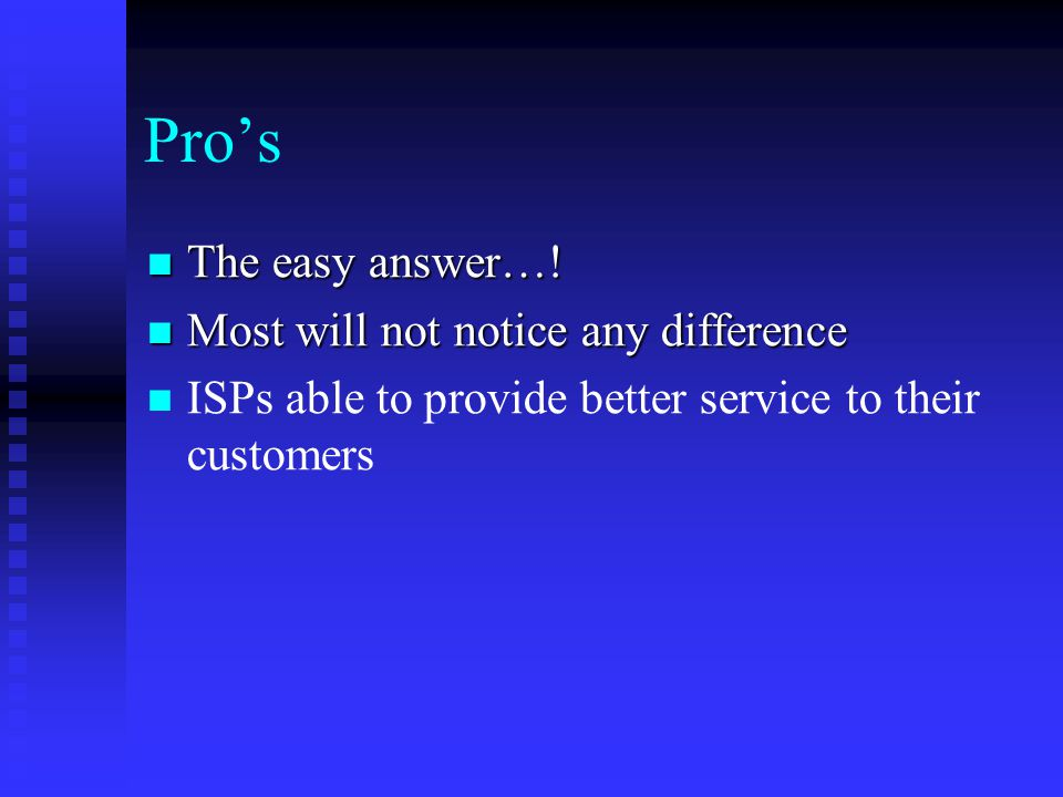 Pro's The easy answer…! The easy answer…! Most will not notice any difference Most will not notice any difference ISPs able to provide better service