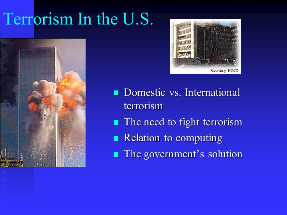 Terrorism In the U.S. Domestic vs. International terrorism The need to fight terrorism Relation to computing The government's solution