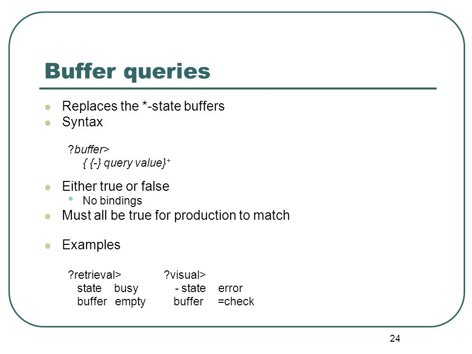 24 Buffer queries Replaces the *-state buffers Syntax buffer> { {-} query value} + Either true or false No bindings Must all be true for production to match Examples retrieval> visual> state busy - state error buffer empty buffer =check