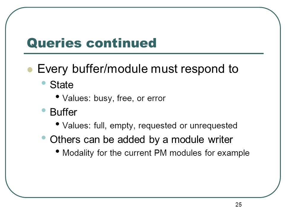 25 Queries continued Every buffer/module must respond to State Values: busy, free, or error Buffer Values: full, empty, requested or unrequested Others can be added by a module writer Modality for the current PM modules for example