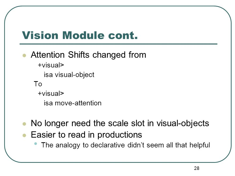 28 Vision Module cont. Attention Shifts changed from +visual> isa visual-object To +visual> isa move-attention No longer need the scale slot in visual