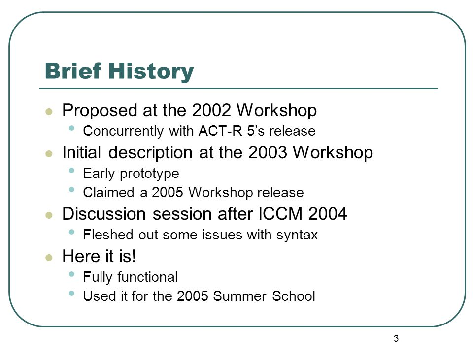 3 Brief History Proposed at the 2002 Workshop Concurrently with ACT-R 5's release Initial description at the 2003 Workshop Early prototype Claimed a 2005 Workshop release Discussion session after ICCM 2004 Fleshed out some issues with syntax Here it is.