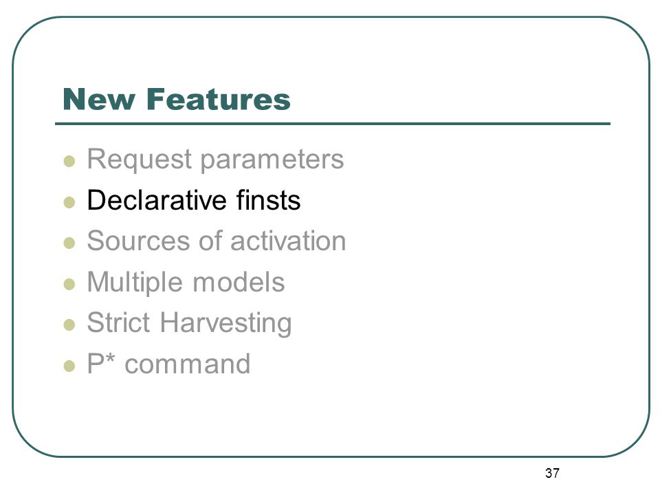 37 New Features Request parameters Declarative finsts Sources of activation Multiple models Strict Harvesting P* command