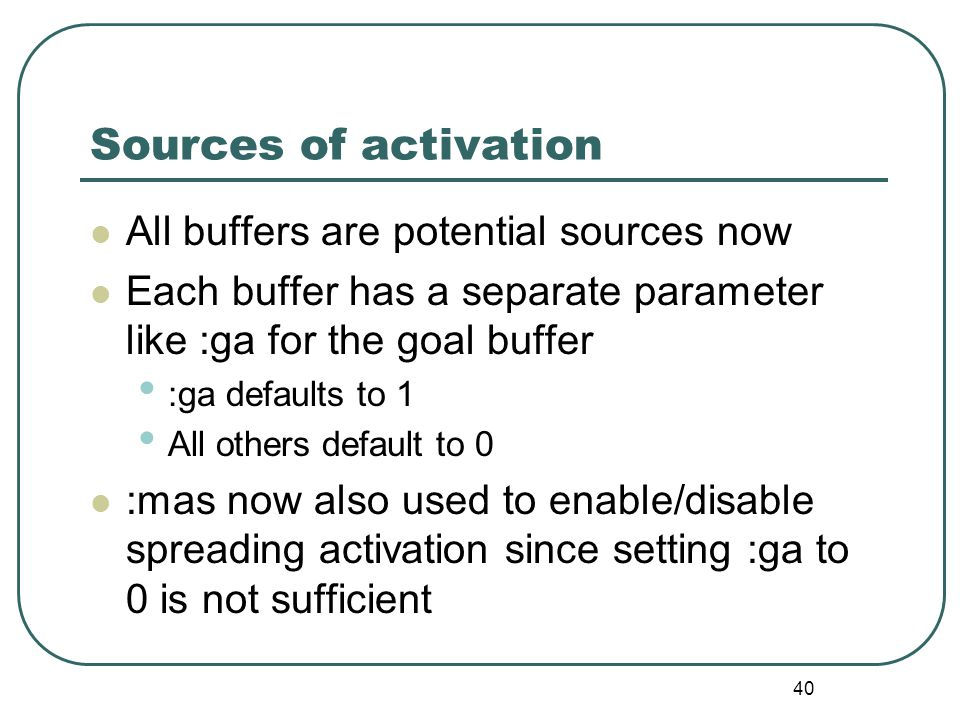 40 Sources of activation All buffers are potential sources now Each buffer has a separate parameter like :ga for the goal buffer :ga defaults to 1 All others default to 0 :mas now also used to enable/disable spreading activation since setting :ga to 0 is not sufficient
